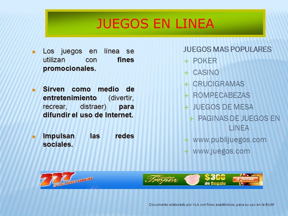 JUEGOS MAS POPULARES POKER CASINO CRUCIGRAMAS ROMPECABEZAS JUEGOS DE MESA PAGINAS DE JUEGOS EN LINEA www.publijuegos.com www.juegos.com JUEGOS EN LINEA Documento elaborado por VLA con fines académicos, para su uso en la BUAP Los juegos en línea se utilizan con fines promocionales.