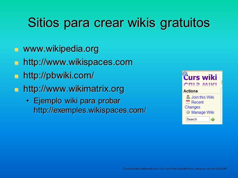 Sitios para crear wikis gratuitos www.wikipedia.org www.wikipedia.org http://www.wikispaces.com http://www.wikispaces.com http://pbwiki.com/ http://pbwiki.com/ http://www.wikimatrix.org http://www.wikimatrix.org Ejemplo wiki para probar http://exemples.wikispaces.com/Ejemplo wiki para probar http://exemples.wikispaces.com/ Documento elaborado por VLA con fines académicos, para su uso en la BUAP
