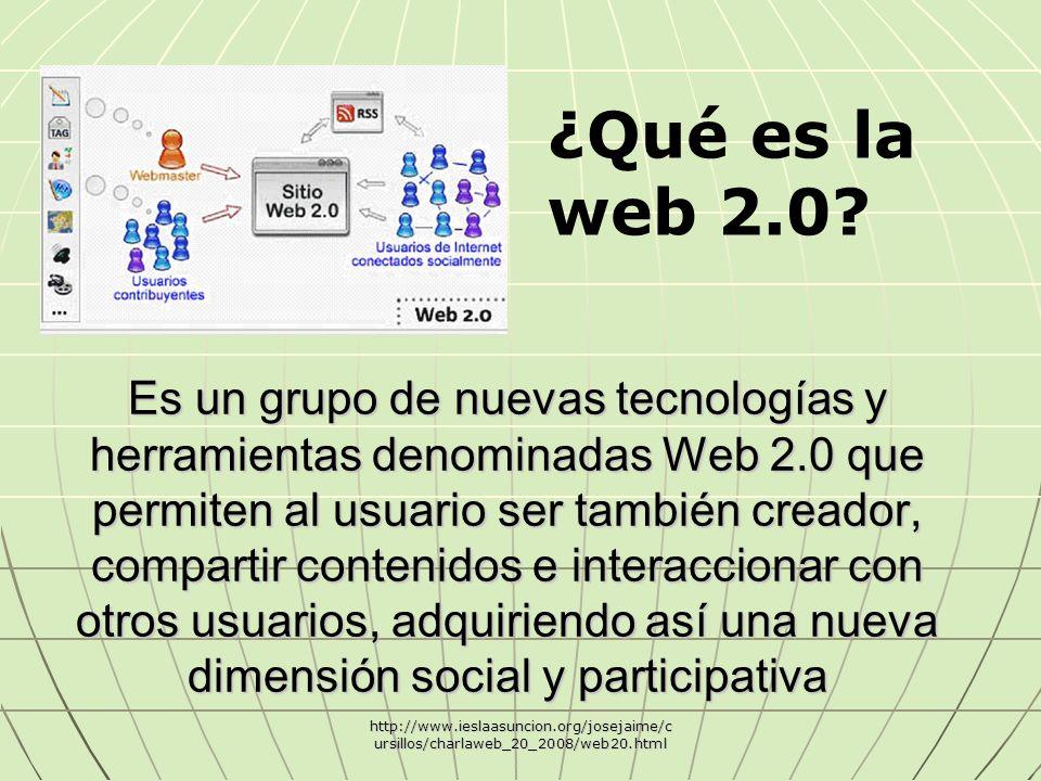 Es un grupo de nuevas tecnologías y herramientas denominadas Web 2.0 que permiten al usuario ser también creador, compartir contenidos e interaccionar con otros usuarios, adquiriendo así una nueva dimensión social y participativa http://www.ieslaasuncion.org/josejaime/c ursillos/charlaweb_20_2008/web20.html ¿Qué es la web 2.0?