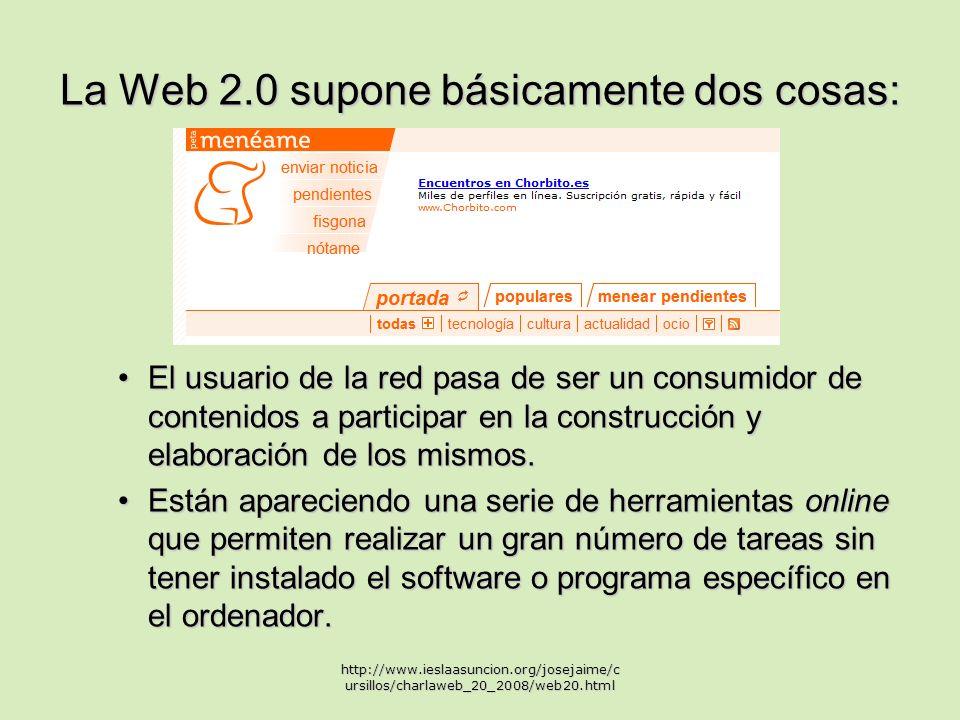 La Web 2.0 supone básicamente dos cosas: El usuario de la red pasa de ser un consumidor de contenidos a participar en la construcción y elaboración de los mismos.El usuario de la red pasa de ser un consumidor de contenidos a participar en la construcción y elaboración de los mismos.