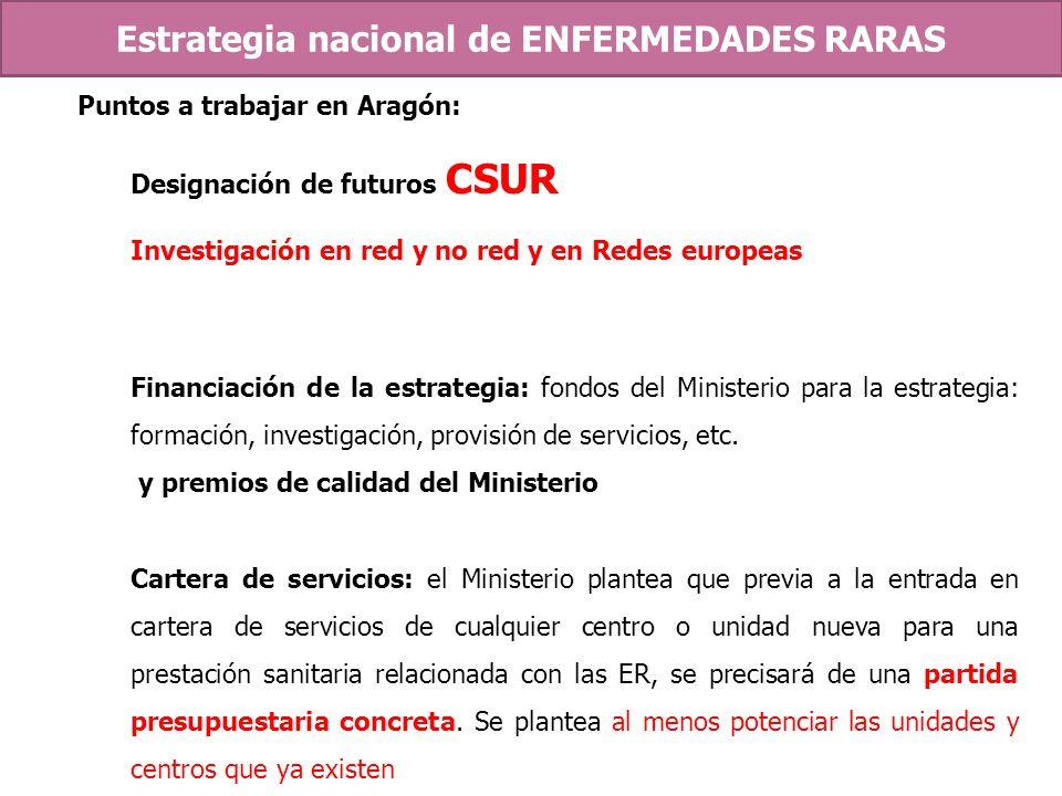 Puntos a trabajar en Aragón: Designación de futuros CSUR Investigación en red y no red y en Redes europeas Financiación de la estrategia: fondos del M