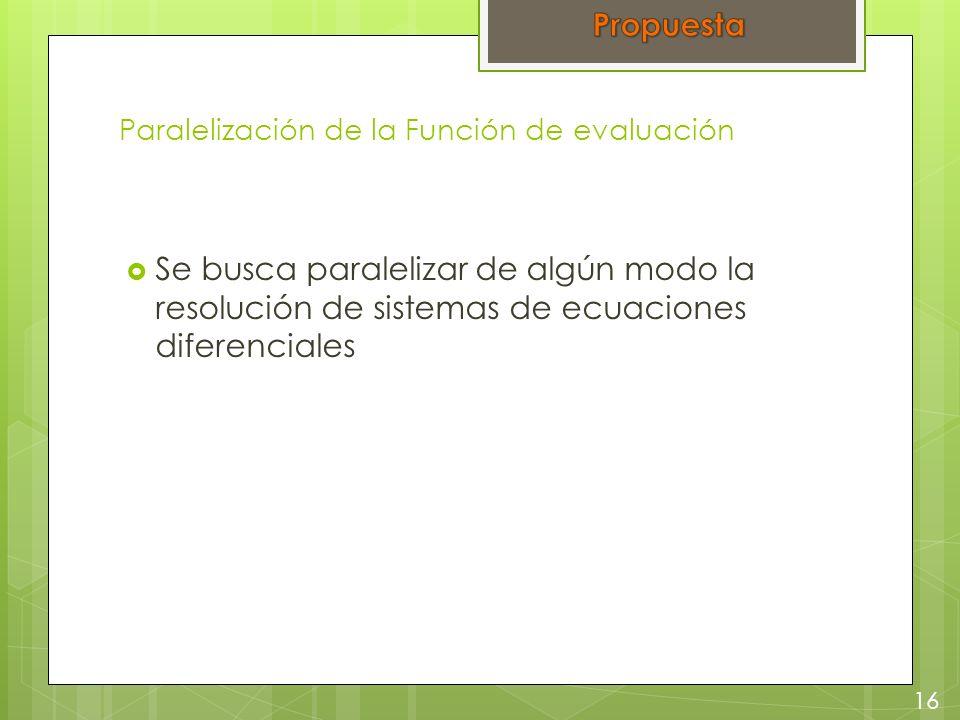 Paralelización de la Función de evaluación Se busca paralelizar de algún modo la resolución de sistemas de ecuaciones diferenciales 16