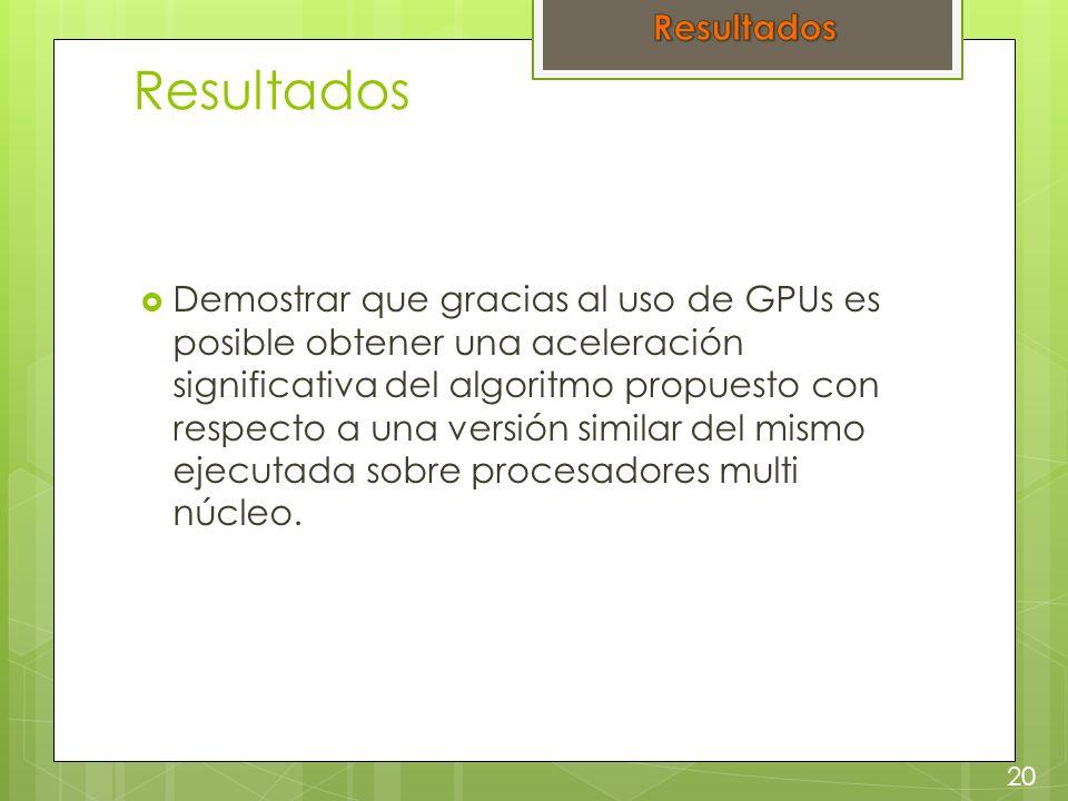 Resultados Demostrar que gracias al uso de GPUs es posible obtener una aceleración significativa del algoritmo propuesto con respecto a una versión similar del mismo ejecutada sobre procesadores multi núcleo.