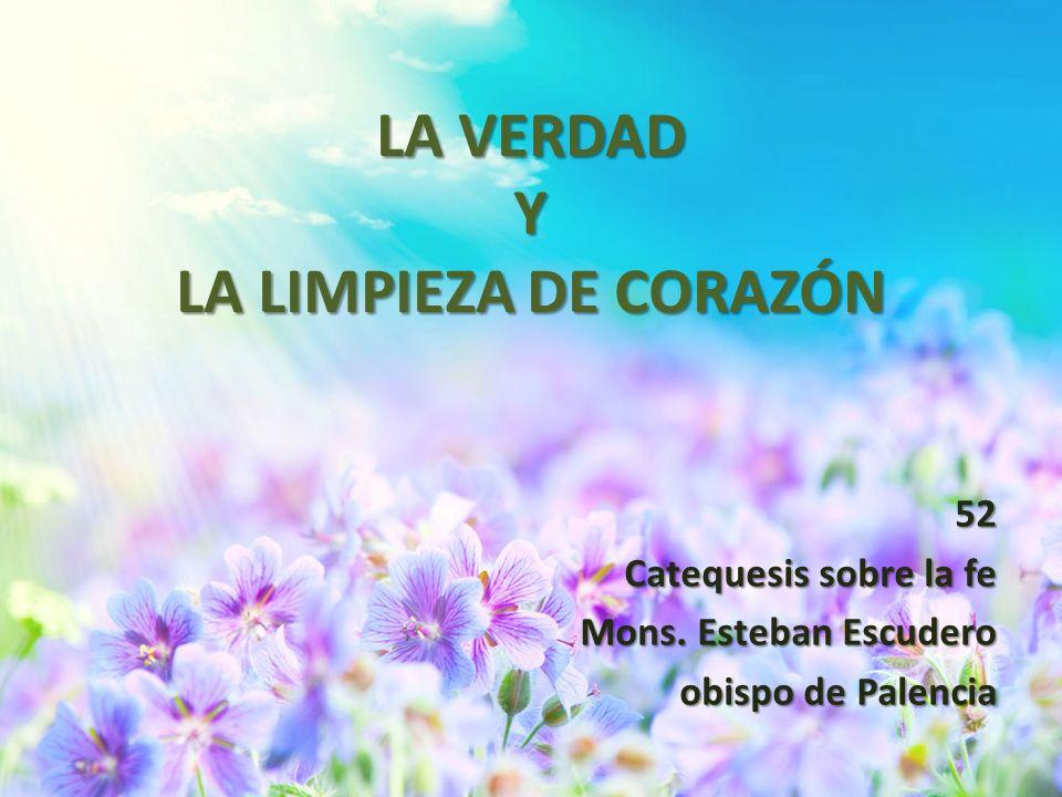 LA VERDAD Y LA LIMPIEZA DE CORAZÓN 52 Catequesis sobre la fe Mons. Esteban Escudero obispo de Palencia