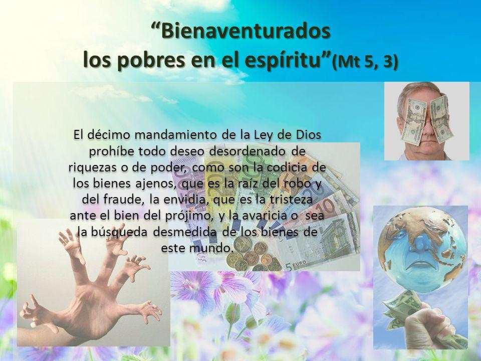 Bienaventurados los pobres en el espíritu (Mt 5, 3) El décimo mandamiento de la Ley de Dios prohíbe todo deseo desordenado de riquezas o de poder, com