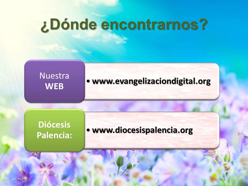 www.evangelizaciondigital.orgwww.evangelizaciondigital.org Nuestra WEB www.diocesispalencia.orgwww.diocesispalencia.org Diócesis Palencia: ¿Dónde enco