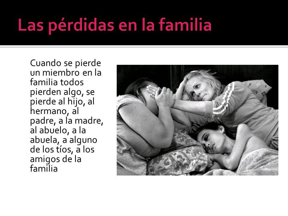 Cuando se pierde un miembro en la familia todos pierden algo, se pierde al hijo, al hermano, al padre, a la madre, al abuelo, a la abuela, a alguno de