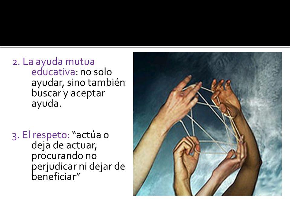 2. La ayuda mutua educativa: no solo ayudar, sino también buscar y aceptar ayuda. 3. El respeto: actúa o deja de actuar, procurando no perjudicar ni d