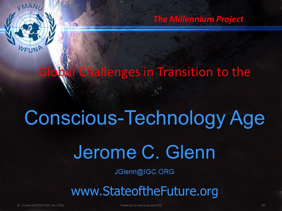 Global Challenges in Transition to the Conscious-Technology Age Jerome C. Glenn JGlenn@IGC.ORG www.StateoftheFuture.org The Millennium Project Dr. Sil