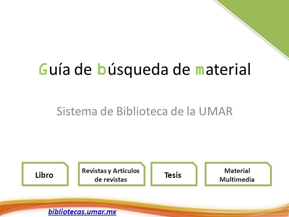 G uía de b úsqueda de m aterial Sistema de Biblioteca de la UMAR Libro Revistas y Artículos de revistas Material Multimedia bibliotecas.umar.mx Tesis