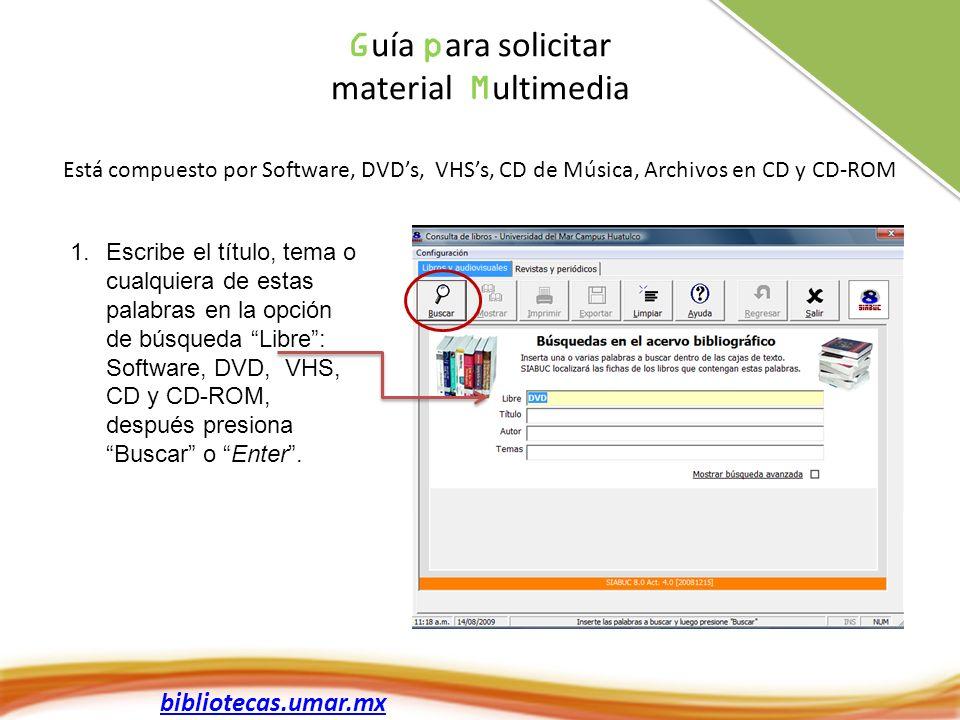 bibliotecas.umar.mx G uía p ara solicitar material M ultimedia Está compuesto por Software, DVDs, VHSs, CD de Música, Archivos en CD y CD-ROM 1.Escrib