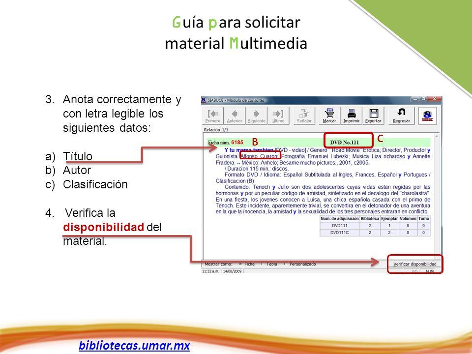 bibliotecas.umar.mx G uía p ara solicitar material M ultimedia 3.Anota correctamente y con letra legible los siguientes datos: a)Título b)Autor c)Clasificación 4.