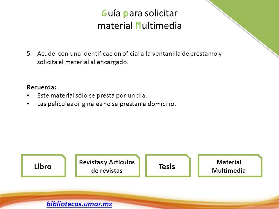 bibliotecas.umar.mx G uía p ara solicitar material M ultimedia 5.Acude con una identificación oficial a la ventanilla de préstamo y solicita el material al encargado.