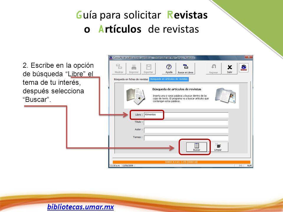bibliotecas.umar.mx 2. Escribe en la opción de búsqueda Libre el tema de tu interés, después selecciona Buscar. G uía para solicitar R evistas o A rtí