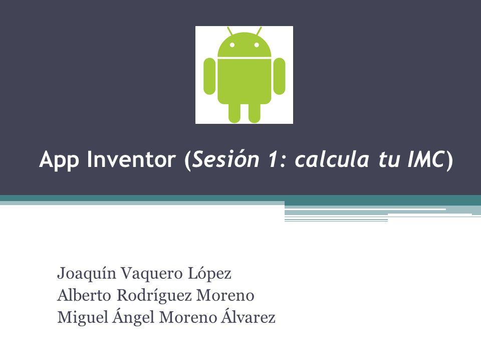 App Inventor (Sesión 1: calcula tu IMC) Joaquín Vaquero López Alberto Rodríguez Moreno Miguel Ángel Moreno Álvarez