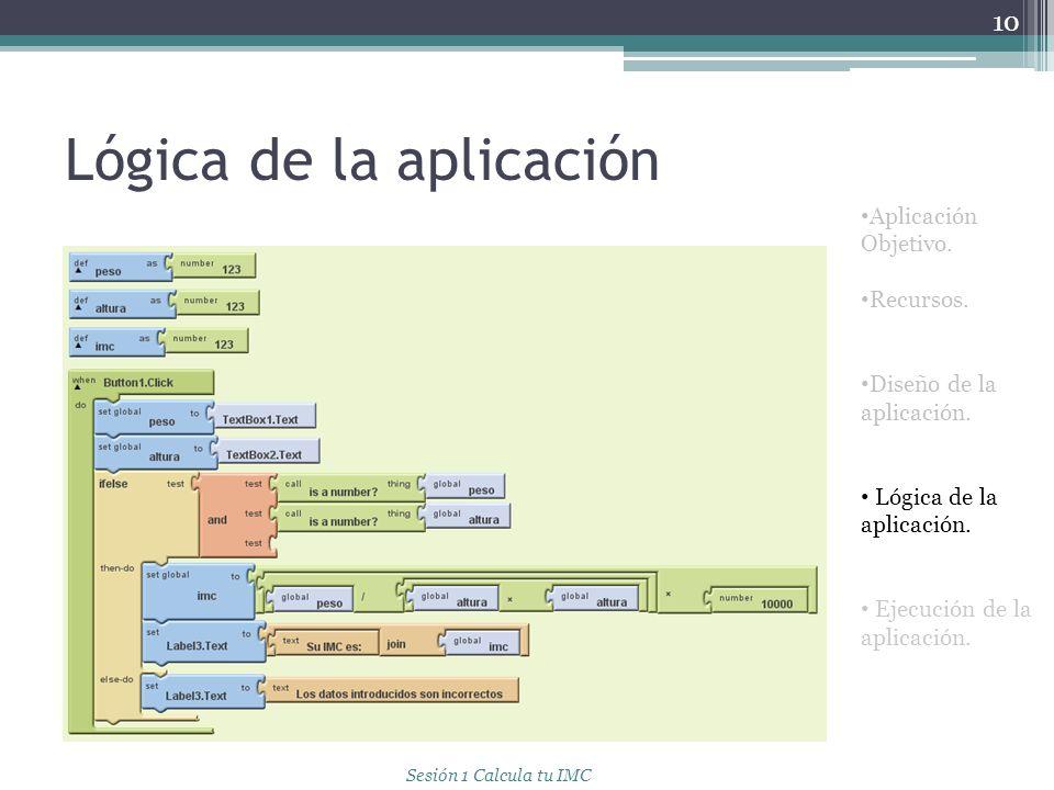 Lógica de la aplicación 10 Aplicación Objetivo. Recursos. Diseño de la aplicación. Lógica de la aplicación. Ejecución de la aplicación. Sesión 1 Calcu