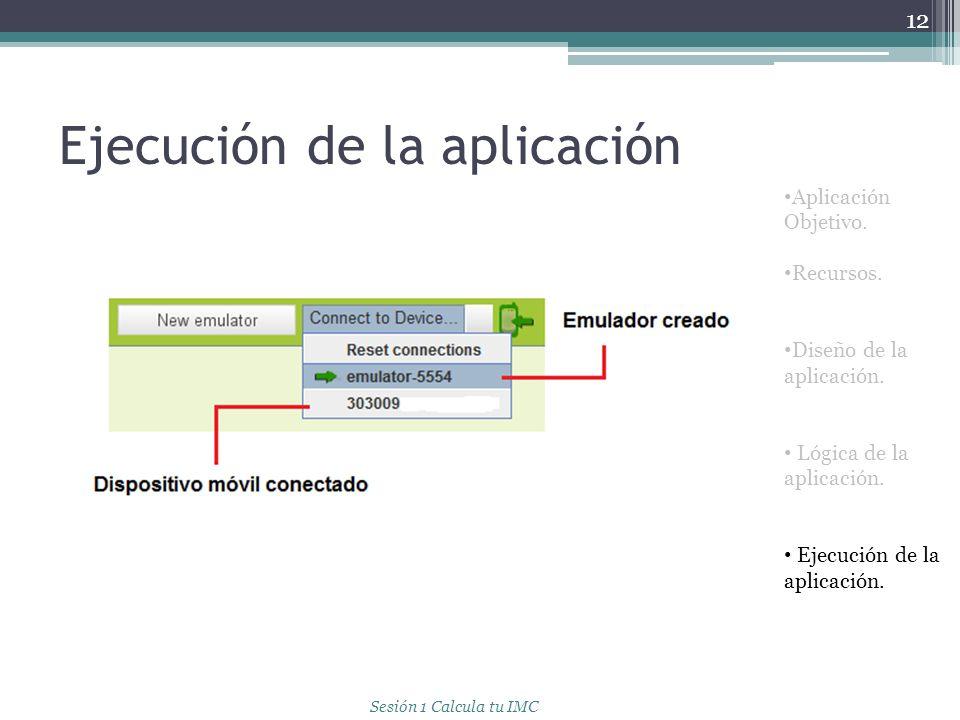 Ejecución de la aplicación 12 Aplicación Objetivo. Recursos. Diseño de la aplicación. Lógica de la aplicación. Ejecución de la aplicación. Sesión 1 Ca