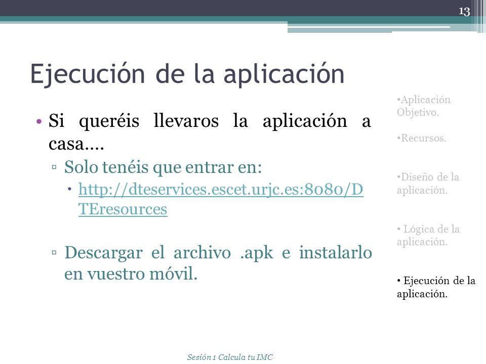 Ejecución de la aplicación 13 Aplicación Objetivo. Recursos. Diseño de la aplicación. Lógica de la aplicación. Ejecución de la aplicación. Si queréis