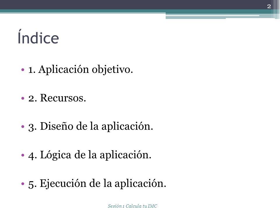 Índice 1. Aplicación objetivo. 2. Recursos. 3. Diseño de la aplicación. 4. Lógica de la aplicación. 5. Ejecución de la aplicación. 2 Sesión 1 Calcula