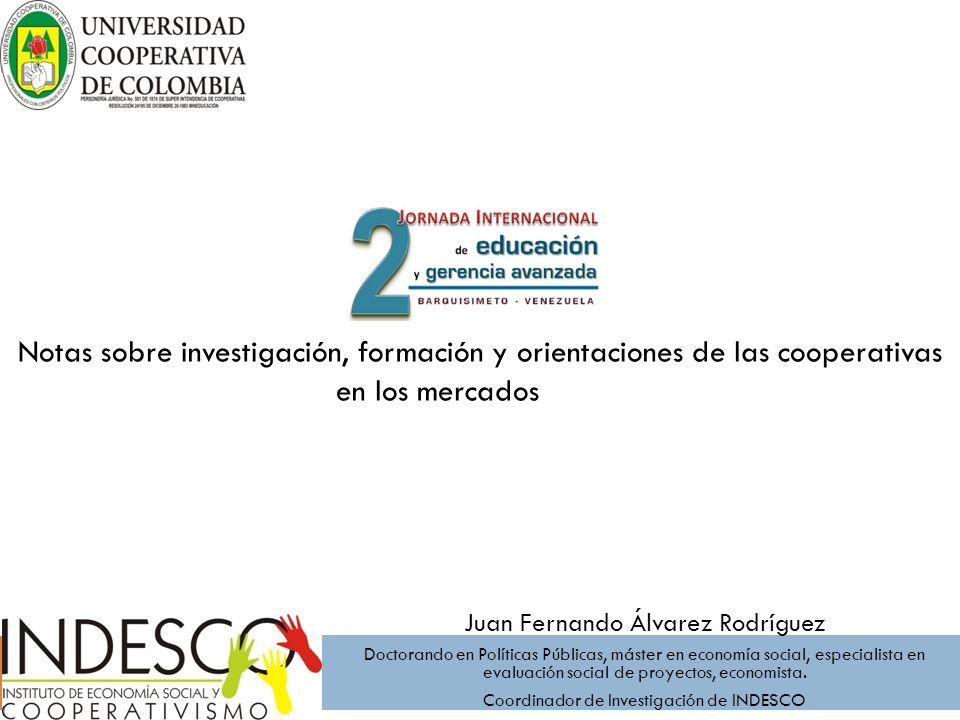 Notas sobre investigación, formación y orientaciones de las cooperativas en los mercados Juan Fernando Álvarez Rodríguez Doctorando en Políticas Públi