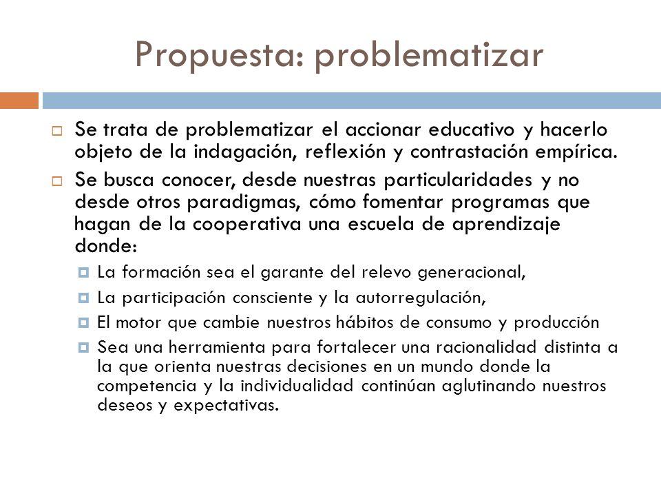 Propuesta: problematizar Se trata de problematizar el accionar educativo y hacerlo objeto de la indagación, reflexión y contrastación empírica. Se bus
