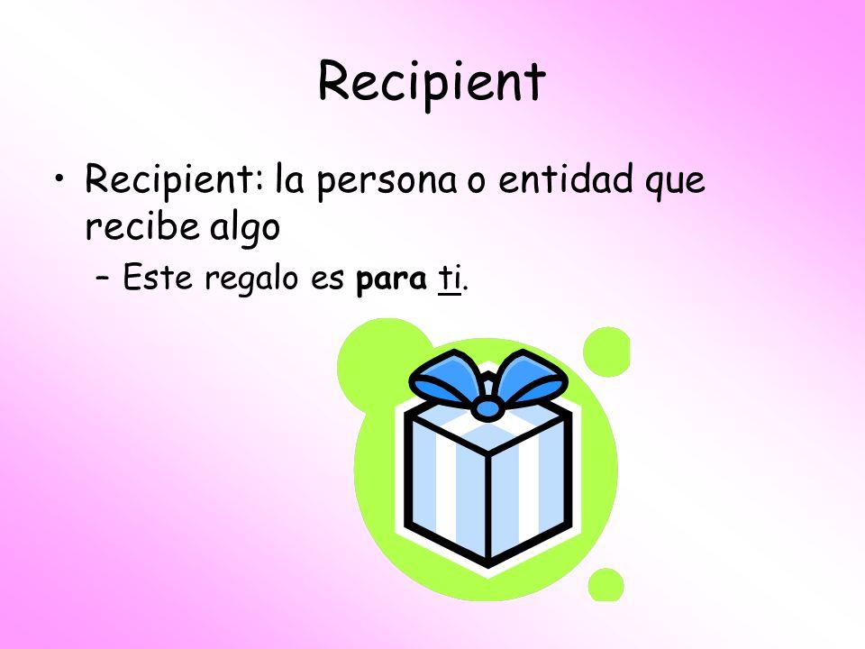 Recipient Recipient: la persona o entidad que recibe algo –Este regalo es para ti.