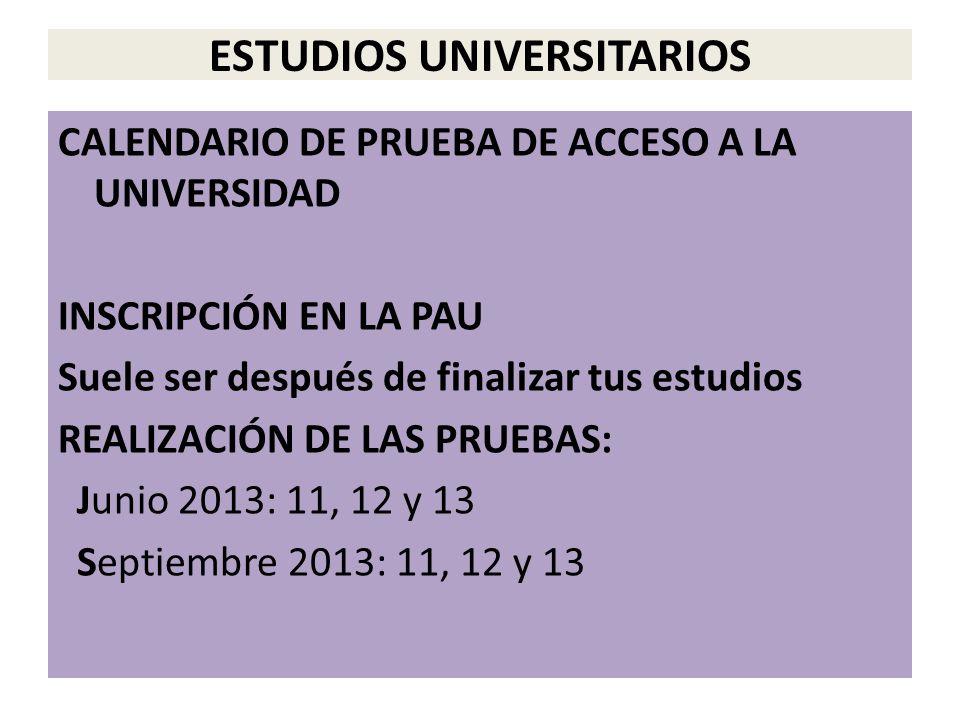 ESTUDIOS UNIVERSITARIOS CALENDARIO DE PRUEBA DE ACCESO A LA UNIVERSIDAD INSCRIPCIÓN EN LA PAU Suele ser después de finalizar tus estudios REALIZACIÓN DE LAS PRUEBAS: Junio 2013: 11, 12 y 13 Septiembre 2013: 11, 12 y 13