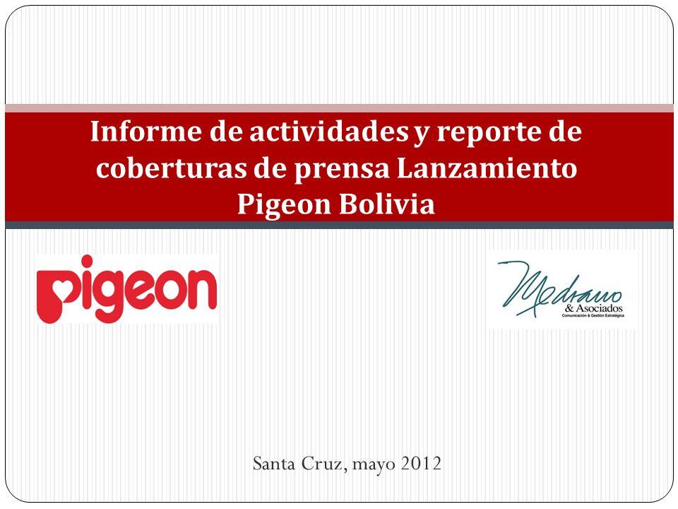 Santa Cruz, mayo 2012 Informe de actividades y reporte de coberturas de prensa Lanzamiento Pigeon Bolivia