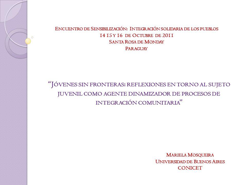 E NCUENTRO DE S ENSIBILIZACIÓN : I NTEGRACIÓN SOLIDARIA DE LOS PUEBLOS 14 15 Y 16 DE O CTUBRE DE 2011 S ANTA R OSA DE M ONDAY P ARAGUAY J ÓVENES SIN FRONTERAS : REFLEXIONES EN TORNO AL SUJETO JUVENIL COMO AGENTE DINAMIZADOR DE PROCESOS DE INTEGRACIÓN COMUNITARIA M ARIELA M OSQUEIRA U NIVERSIDAD DE B UENOS A IRES CONICET