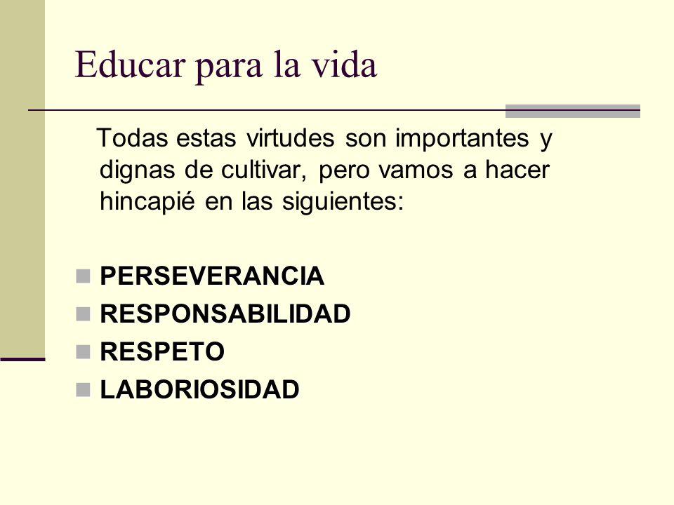Educar para la vida Todas estas virtudes son importantes y dignas de cultivar, pero vamos a hacer hincapié en las siguientes: PERSEVERANCIA PERSEVERAN