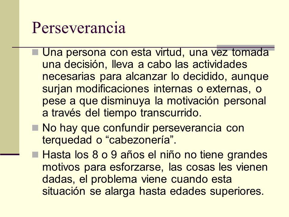 Perseverancia Una persona con esta virtud, una vez tomada una decisión, lleva a cabo las actividades necesarias para alcanzar lo decidido, aunque surj