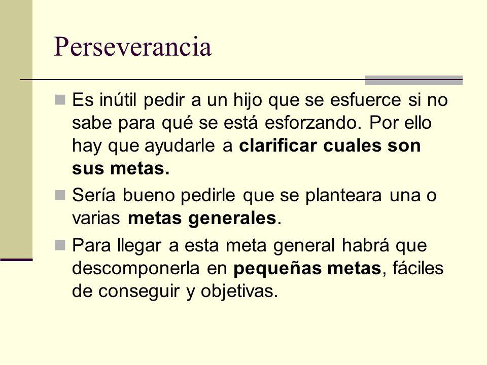 Perseverancia Es inútil pedir a un hijo que se esfuerce si no sabe para qué se está esforzando. Por ello hay que ayudarle a clarificar cuales son sus