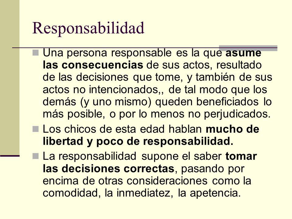 Responsabilidad Una persona responsable es la que asume las consecuencias de sus actos, resultado de las decisiones que tome, y también de sus actos n