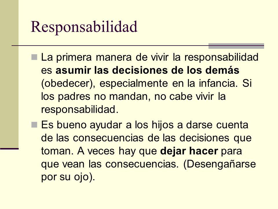 Responsabilidad La primera manera de vivir la responsabilidad es asumir las decisiones de los demás (obedecer), especialmente en la infancia. Si los p