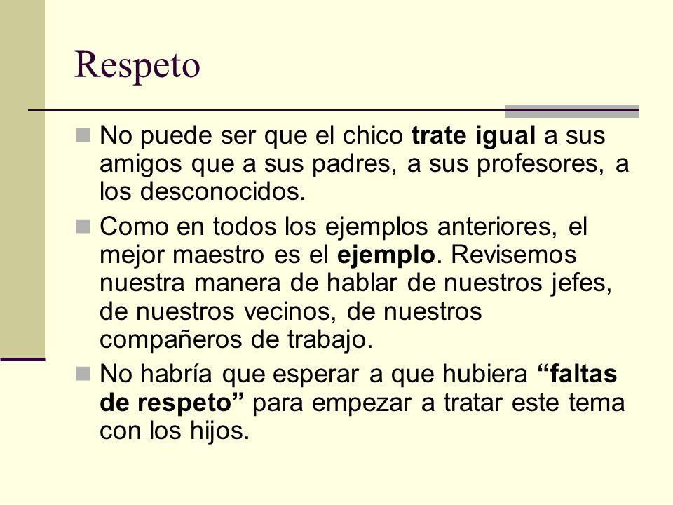 Respeto No puede ser que el chico trate igual a sus amigos que a sus padres, a sus profesores, a los desconocidos. Como en todos los ejemplos anterior