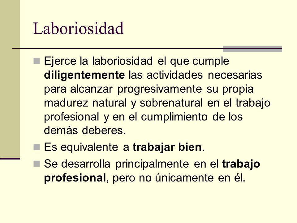 Laboriosidad Ejerce la laboriosidad el que cumple diligentemente las actividades necesarias para alcanzar progresivamente su propia madurez natural y
