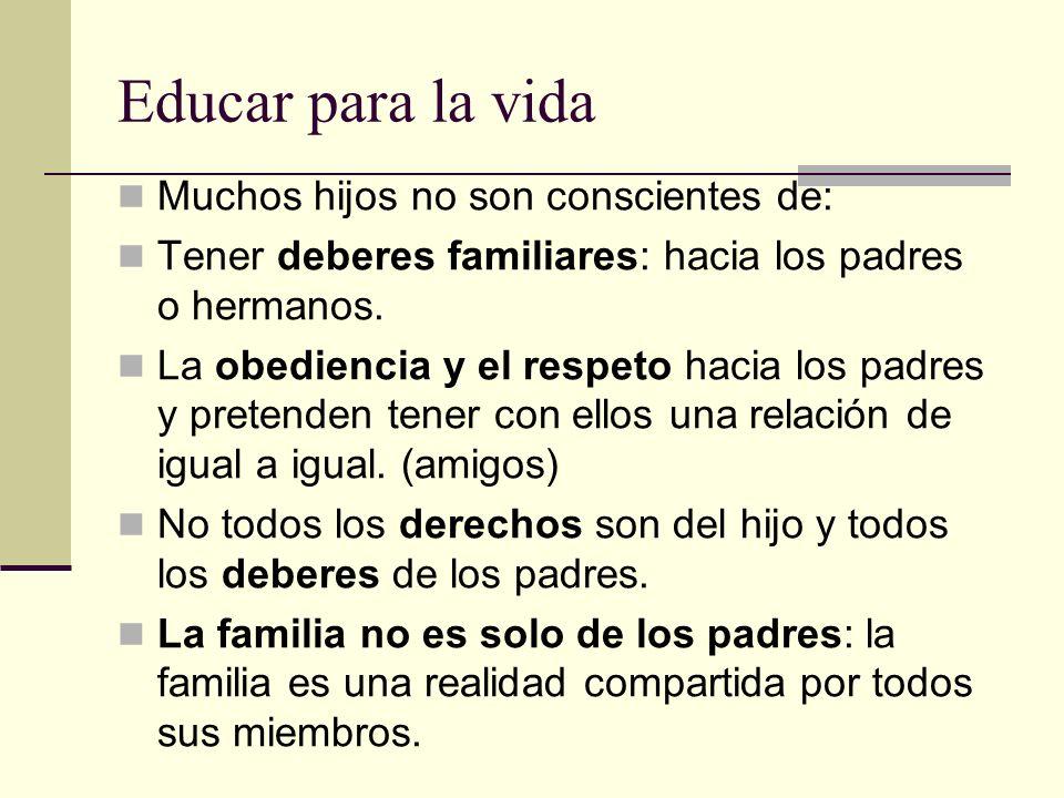 Educar para la vida Muchos hijos no son conscientes de: Tener deberes familiares: hacia los padres o hermanos. La obediencia y el respeto hacia los pa