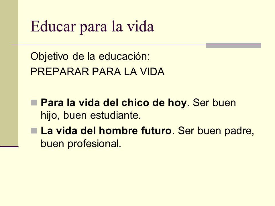 Educar para la vida Objetivo de la educación: PREPARAR PARA LA VIDA Para la vida del chico de hoy. Ser buen hijo, buen estudiante. La vida del hombre