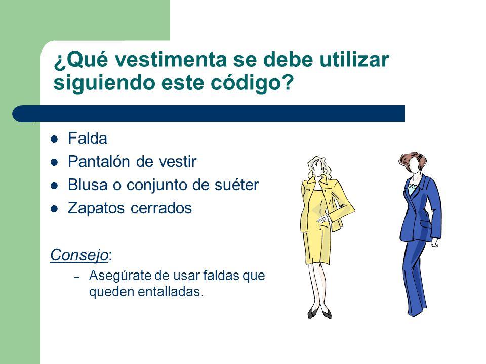¿Qué vestimenta se debe utilizar siguiendo este código? Falda Pantalón de vestir Blusa o conjunto de suéter Zapatos cerrados Consejo: – Asegúrate de u