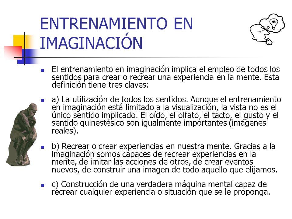 ENTRENAMIENTO EN IMAGINACIÓN El entrenamiento en imaginación implica el empleo de todos los sentidos para crear o recrear una experiencia en la mente.