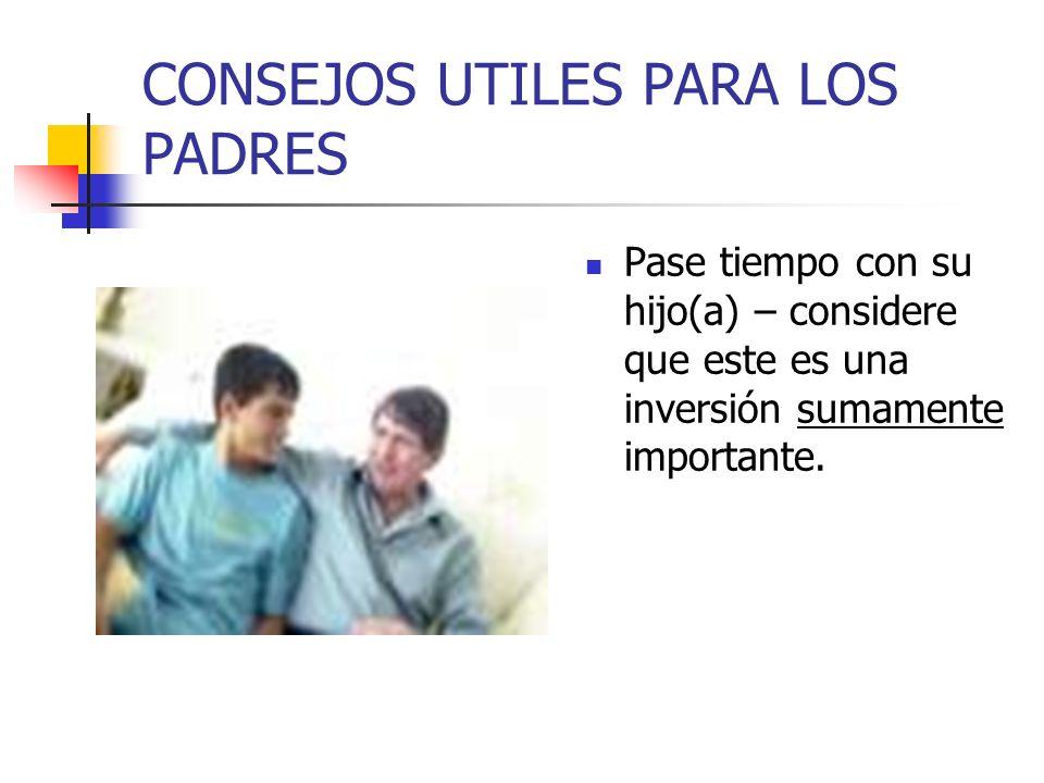 CONSEJOS UTILES PARA LOS PADRES Pase tiempo con su hijo(a) – considere que este es una inversión sumamente importante.