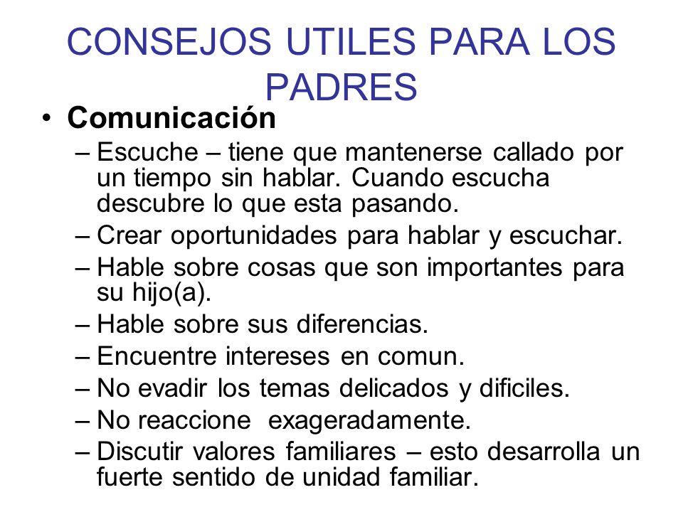 CONSEJOS UTILES PARA LOS PADRES Comunicación –Escuche – tiene que mantenerse callado por un tiempo sin hablar. Cuando escucha descubre lo que esta pas