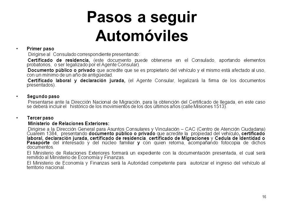 Pasos a seguir Automóviles Primer paso Dirigirse al Consulado correspondiente presentando: Certificado de residencia, (este documento puede obtenerse en el Consulado, aportando elementos probatorios, o ser legalizado por el Agente Consular).