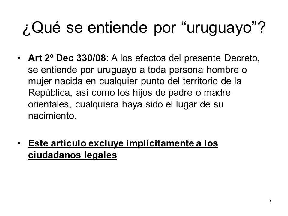 ¿Qué se entiende por uruguayo? Art 2º Dec 330/08: A los efectos del presente Decreto, se entiende por uruguayo a toda persona hombre o mujer nacida en