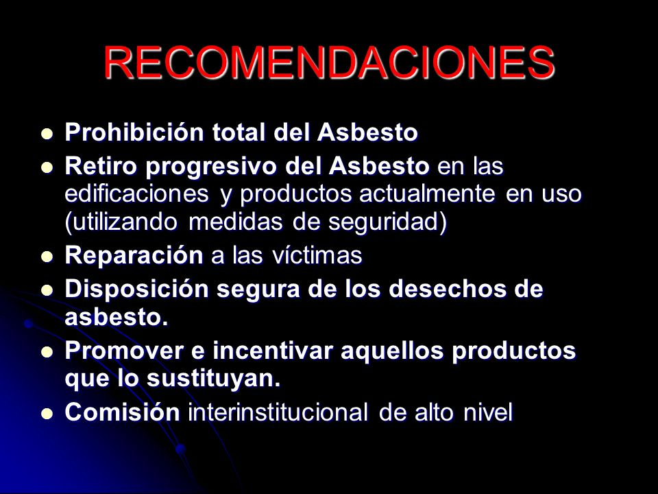 RECOMENDACIONES Prohibición total del Asbesto Prohibición total del Asbesto Retiro progresivo del Asbesto en las edificaciones y productos actualmente