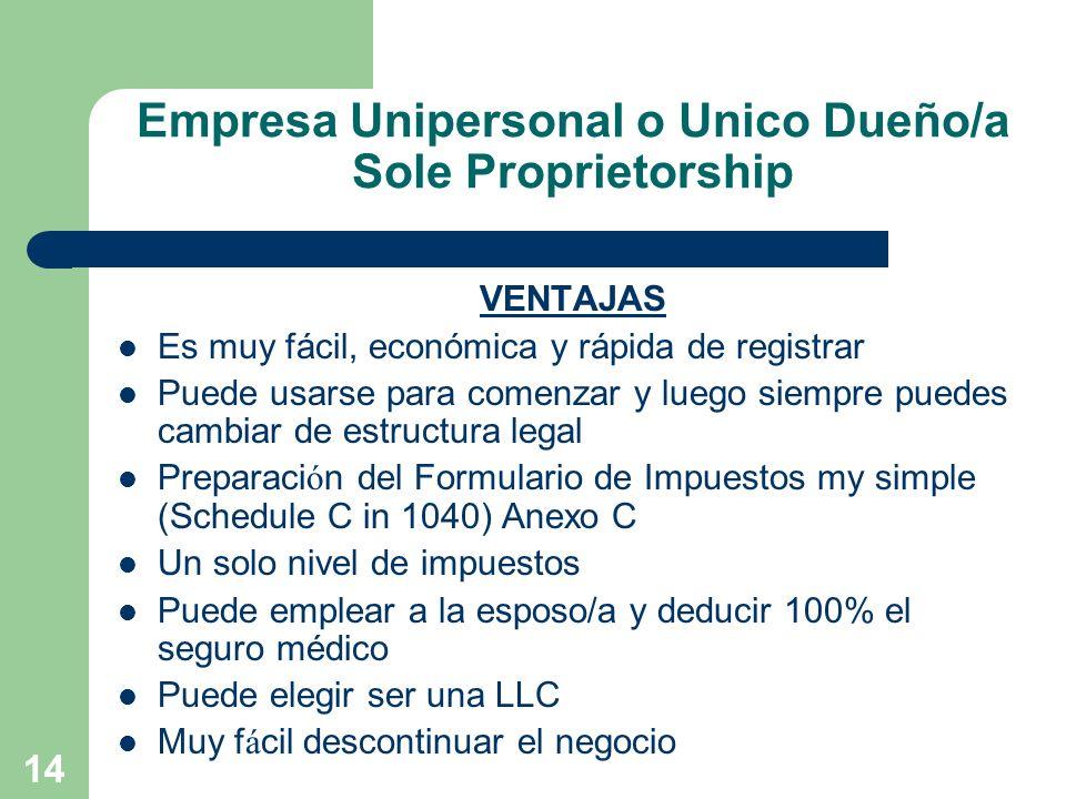 14 Empresa Unipersonal o Unico Dueño/a Sole Proprietorship VENTAJAS Es muy fácil, económica y rápida de registrar Puede usarse para comenzar y luego s