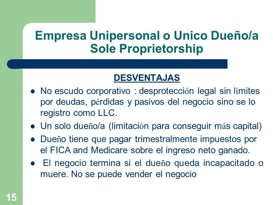 15 Empresa Unipersonal o Unico Dueño/a Sole Proprietorship DESVENTAJAS No escudo corporativo : desprotecci ó n legal sin l í mites por deudas, p é rdi
