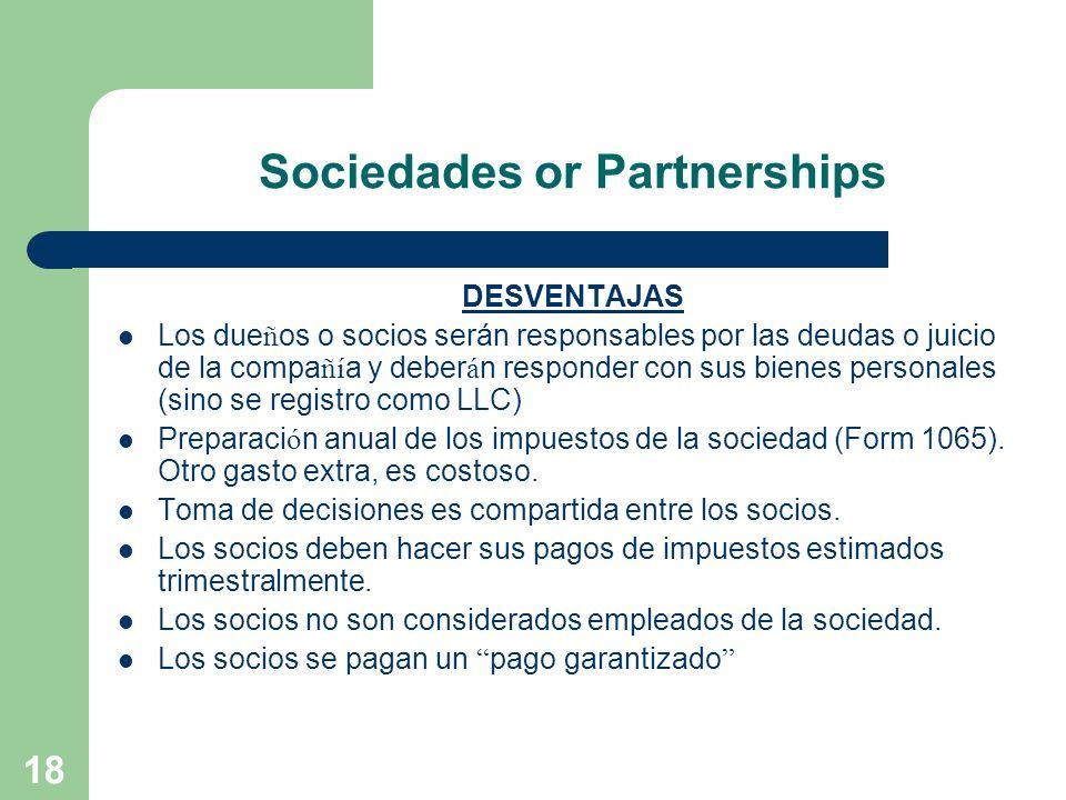 18 Sociedades or Partnerships DESVENTAJAS Los due ñ os o socios serán responsables por las deudas o juicio de la compa ñí a y deber á n responder con