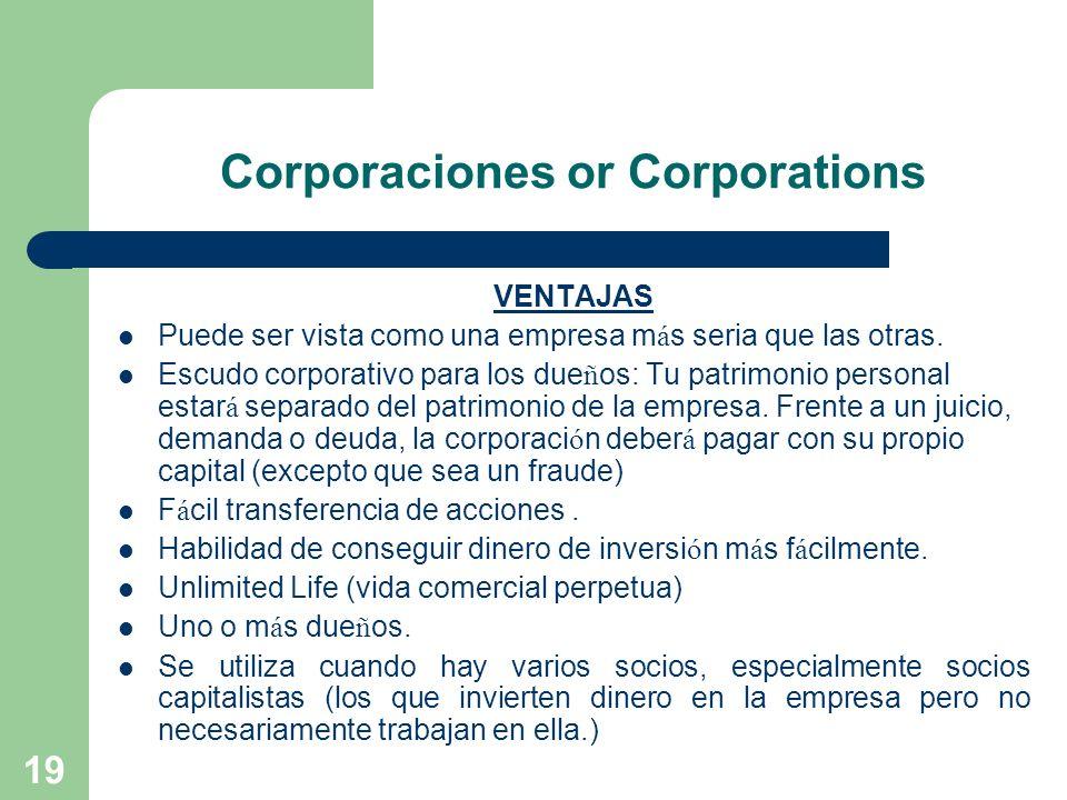 19 Corporaciones or Corporations VENTAJAS Puede ser vista como una empresa m á s seria que las otras. Escudo corporativo para los due ñ os: Tu patrimo