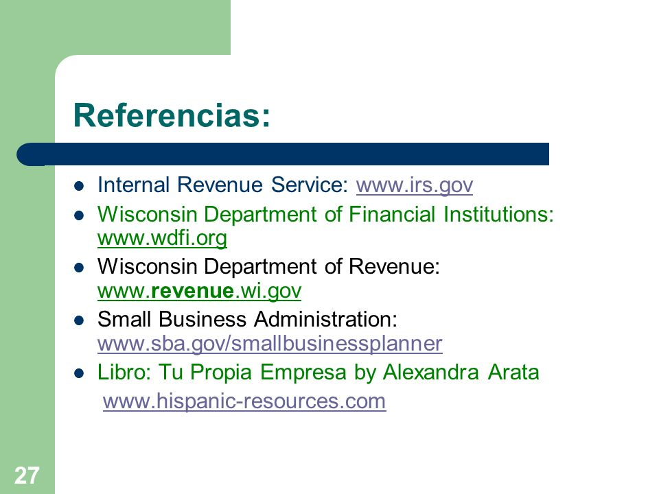 27 Referencias: Internal Revenue Service: www.irs.govwww.irs.gov Wisconsin Department of Financial Institutions: www.wdfi.org Wisconsin Department of Revenue: www.revenue.wi.gov Small Business Administration: www.sba.gov/smallbusinessplanner www.sba.gov/smallbusinessplanner Libro: Tu Propia Empresa by Alexandra Arata www.hispanic-resources.com